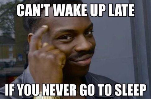 Can't wake up late if you never go to sleep