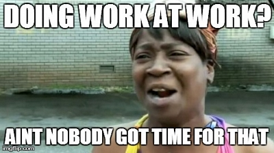 Doing work at work? Aint nobody got time for that
